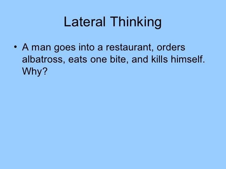 Lateral Thinking• A man goes into a restaurant, orders  albatross, eats one bite, and kills himself.  Why?