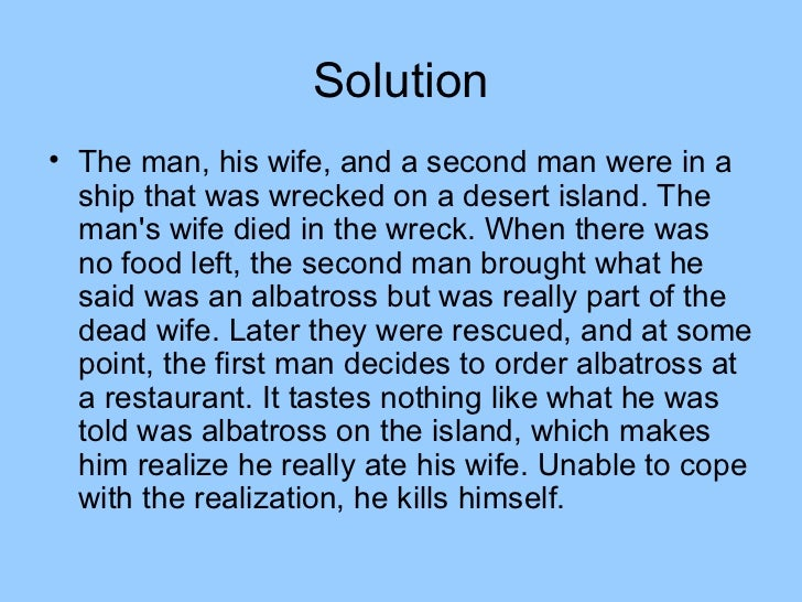 Solution• The man, his wife, and a second man were in a  ship that was wrecked on a desert island. The  mans wife died in ...