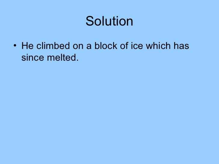 Solution• He climbed on a block of ice which has  since melted.