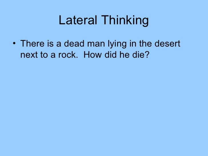 Lateral Thinking• There is a dead man lying in the desert  next to a rock. How did he die?