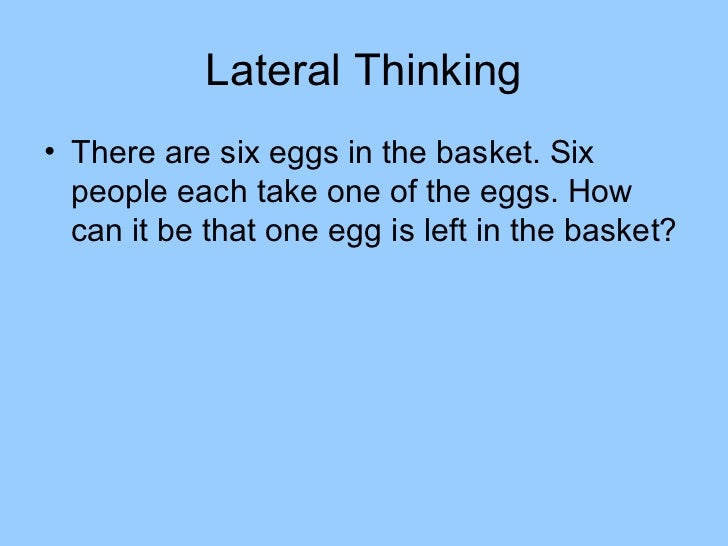Lateral Thinking• There are six eggs in the basket. Six  people each take one of the eggs. How  can it be that one egg is ...