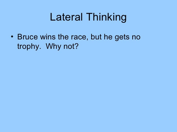 Lateral Thinking• Bruce wins the race, but he gets no  trophy. Why not?