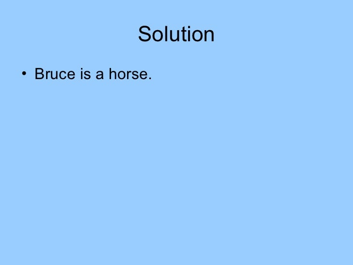 Solution• Bruce is a horse.