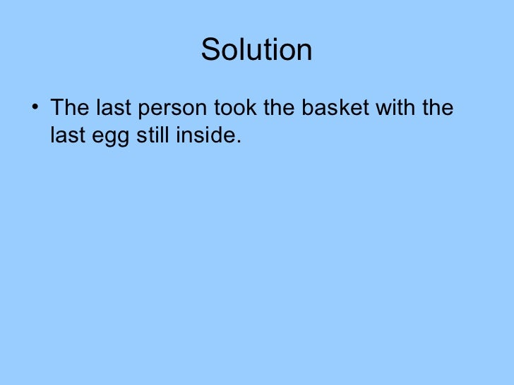 Solution• The last person took the basket with the  last egg still inside.