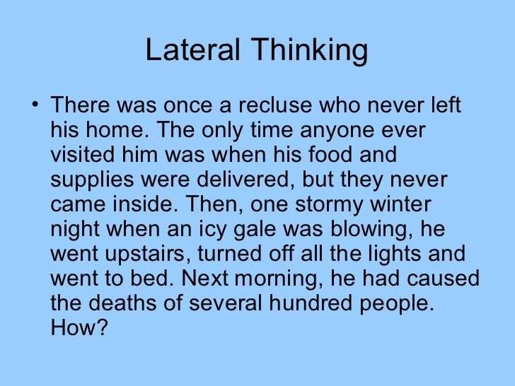 Lateral Thinking• There was once a recluse who never left  his home. The only time anyone ever  visited him was when his f...