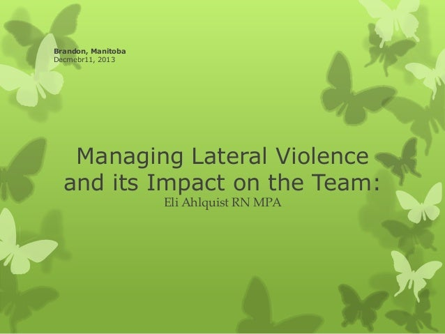 Brandon, Manitoba Decmebr11, 2013  Managing Lateral Violence and its Impact on the Team: Eli Ahlquist RN MPA