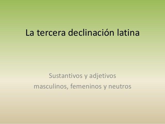 La tercera declinación latina Sustantivos y adjetivos masculinos, femeninos y neutros