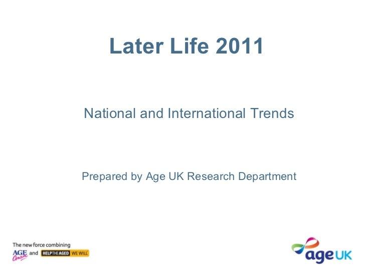 Later Life 2011 <ul><li>National and International Trends </li></ul><ul><li>Prepared by Age UK Research Department </li></ul>