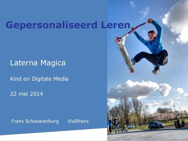 Laterna Magica Kind en Digitale Media 22 mei 2014 Gepersonaliseerd Leren Frans Schouwenburg @allfrans