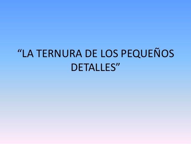"""""""LA TERNURA DE LOS PEQUEÑOS DETALLES"""""""