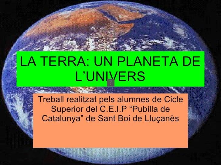 """LA TERRA: UN PLANETA DE L'UNIVERS Treball realitzat pels alumnes de Cicle Superior del C.E.I.P """"Pubilla de Catalunya"""" de S..."""