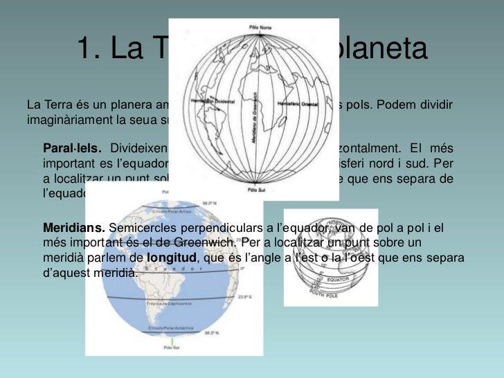 1. La Terra com a planetaLa Terra és un planera amb forma d'esfera aplatada pels pols. Podem dividirimaginàriament la seua...