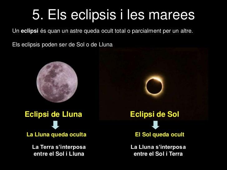 5. Els eclipsis i les mareesUn eclipsi és quan un astre queda ocult total o parcialment per un altre.Els eclipsis poden se...