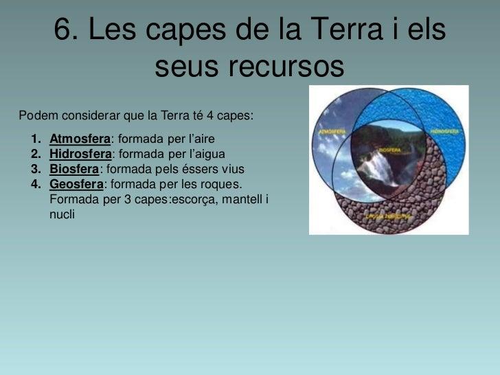 6. Les capes de la Terra i els               seus recursosPodem considerar que la Terra té 4 capes:  1.   Atmosfera: forma...