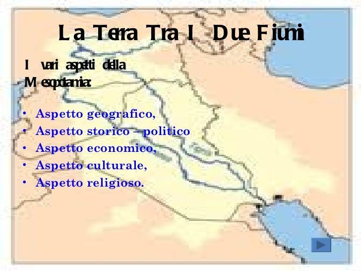 La Terra Tra I Due Fiumi <ul><li>I vari aspetti della Mesopotamia: </li></ul><ul><li>Aspetto geografico, </li></ul><ul><li...