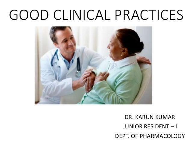 GOOD CLINICAL PRACTICES DR. KARUN KUMAR JUNIOR RESIDENT – I DEPT. OF PHARMACOLOGY