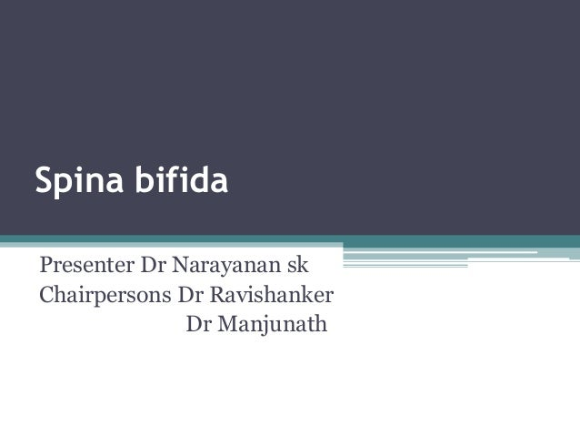 Spina bifida Presenter Dr Narayanan sk Chairpersons Dr Ravishanker Dr Manjunath