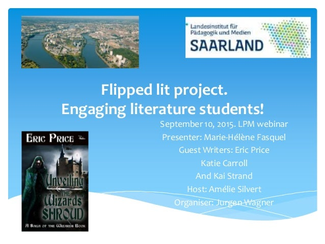 Flipped lit project. Engaging literature students! September 10, 2015. LPM webinar Presenter: Marie-Hélène Fasquel Guest W...