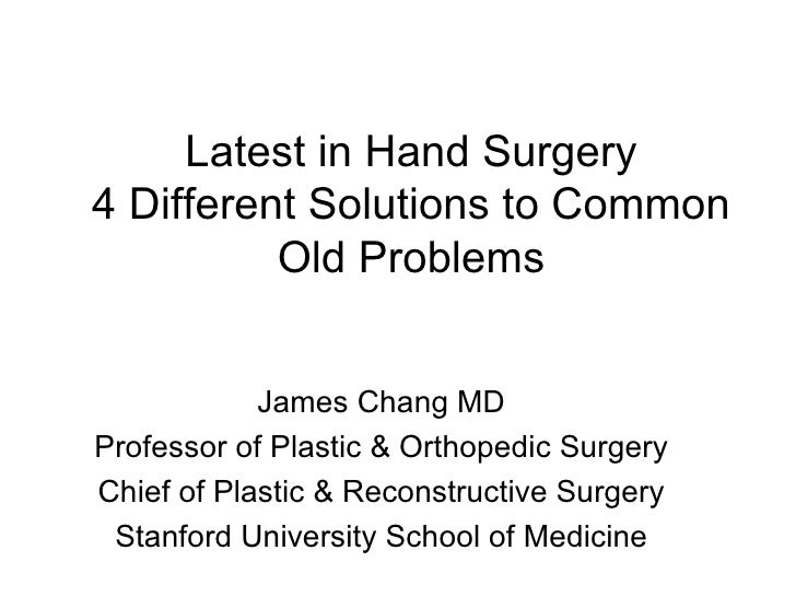 Latest in Hand Surgery 4 Different Solutions to Common Old Problems James Chang MD Professor of Plastic & Orthopedic Surge...