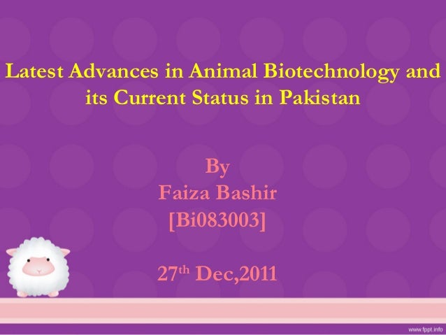 Latest Advances in Animal Biotechnology and        its Current Status in Pakistan                    By               Faiz...