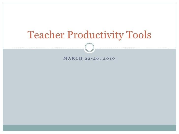 March 22-26, 2010<br />Teacher Productivity Tools<br />