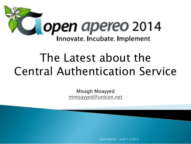 Open Apereo - June 1-4 2014 The Latest about the Central Authentication Service Misagh Moayyed mmoayyed@unicon.net