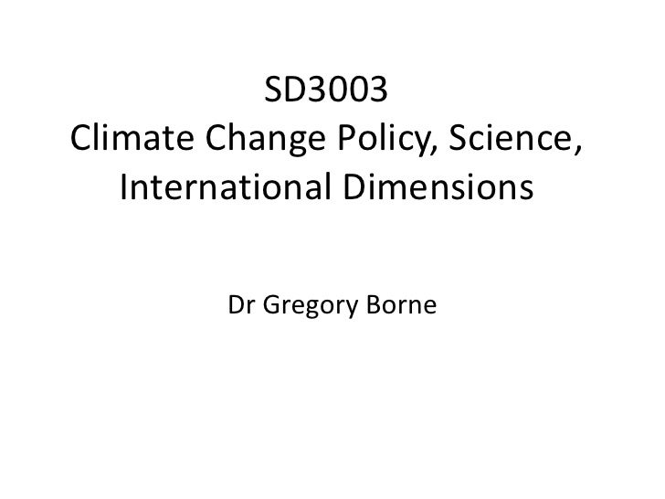 SD3003Climate Change Policy, Science,   International Dimensions         Dr Gregory Borne