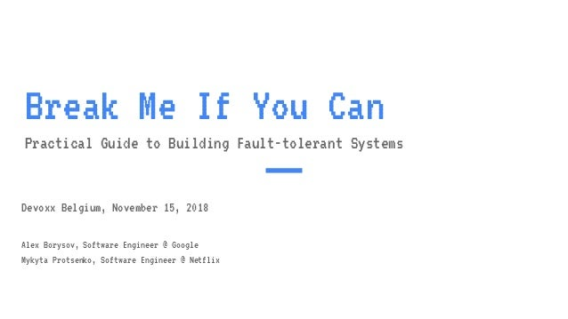 Break Me If You Can Practical Guide to Building Fault-tolerant Systems Devoxx Belgium, November 15, 2018 Alex Borysov, Sof...
