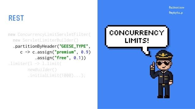 "@aiborisov @mykyta_p new ConcurrencyLimitServletFilter( new ServletLimiterBuilder() .partitionByHeader(""GEESE_TYPE"", c -> ..."