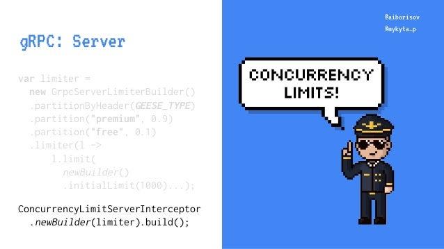 "@aiborisov @mykyta_p var limiter = new GrpcServerLimiterBuilder() .partitionByHeader(GEESE_TYPE) .partition(""premium"", 0.9..."