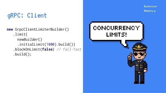 @aiborisov @mykyta_p new GrpcClientLimiterBuilder() .limit( newBuilder() .initialLimit(1000).build()) .blockOnLimit(false)...