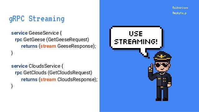 @aiborisov @mykyta_p service GeeseService { rpc GetGeese (GetGeeseRequest) returns (stream GeeseResponse); } service Cloud...