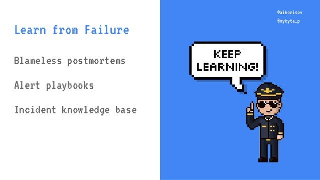 @aiborisov @mykyta_p @aiborisov @mykyta_p Learn from Failure Blameless postmortems Alert playbooks Incident knowledge base