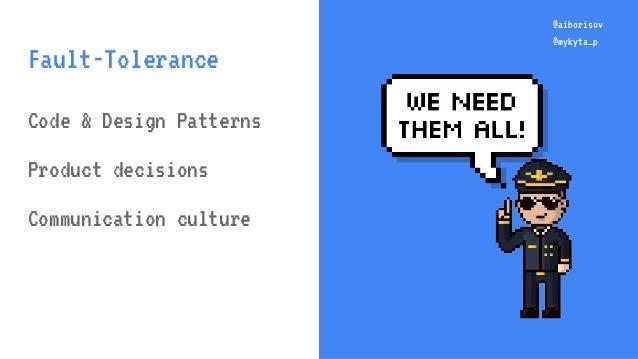 @aiborisov @mykyta_p @aiborisov @mykyta_p Fault-Tolerance Code & Design Patterns Product decisions Communication culture