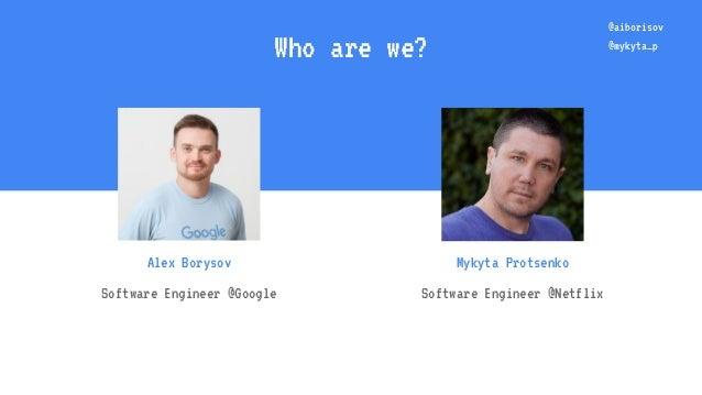 Who are we? Alex Borysov Software Engineer @Google Mykyta Protsenko Software Engineer @Netflix @aiborisov @mykyta_p