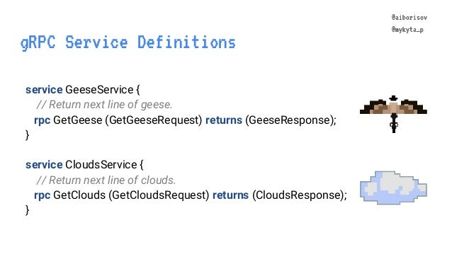 @aiborisov @mykyta_p gRPC Service Definitions @aiborisov @mykyta_p service GeeseService { // Return next line of geese. rp...