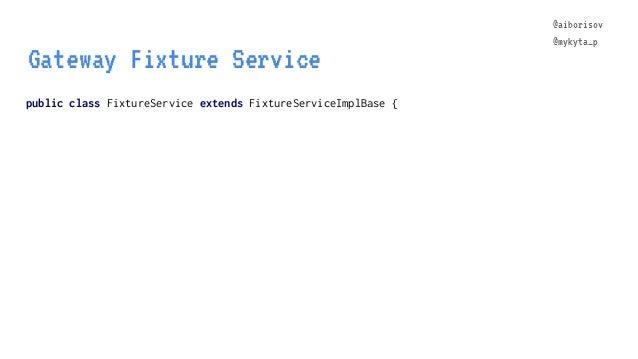 @aiborisov @mykyta_p public class FixtureService extends FixtureServiceImplBase { Gateway Fixture Service @aiborisov @myky...