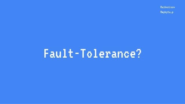 Fault-Tolerance? @aiborisov @mykyta_p