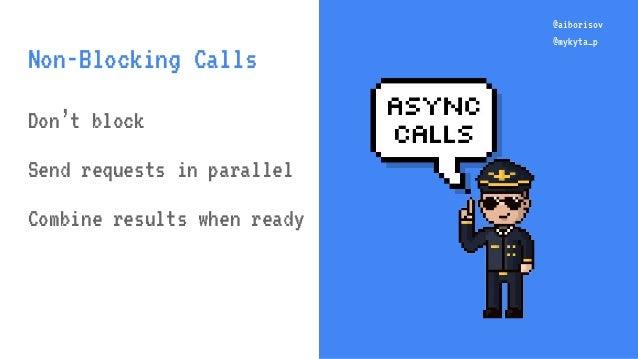 @aiborisov @mykyta_p @aiborisov @mykyta_p Non-Blocking Calls Don't block Send requests in parallel Combine results when re...