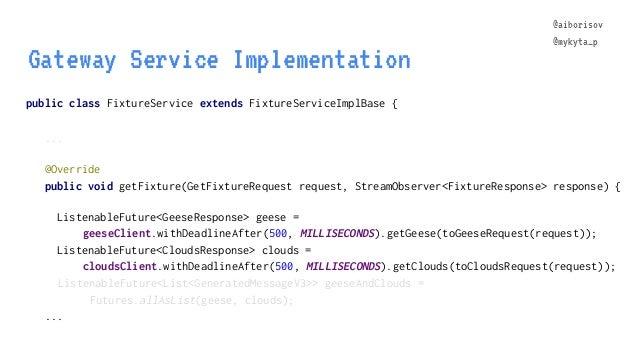 @aiborisov @mykyta_p public class FixtureService extends FixtureServiceImplBase { ... Gateway Service Implementation @aibo...