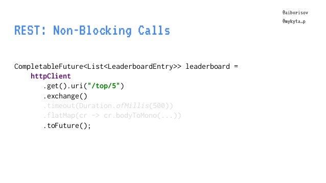 @aiborisov @mykyta_p REST: Non-Blocking Calls CompletableFuture<List<LeaderboardEntry>> leaderboard = httpClient .get().ur...
