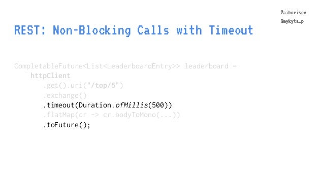 @aiborisov @mykyta_p REST: Non-Blocking Calls with Timeout CompletableFuture<List<LeaderboardEntry>> leaderboard = httpCli...
