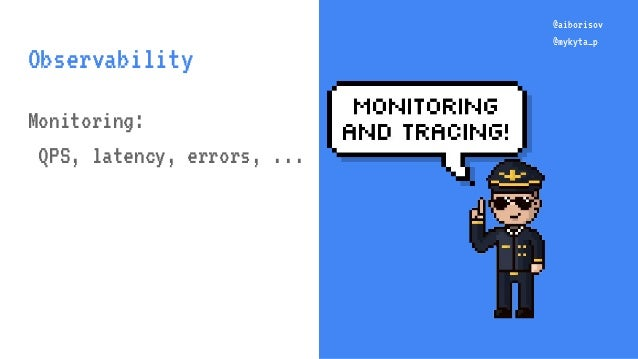 @aiborisov @mykyta_p @aiborisov @mykyta_p Observability Monitoring: QPS, latency, errors, ...