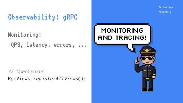 @aiborisov @mykyta_p @aiborisov @mykyta_p Observability: gRPC Monitoring: QPS, latency, errors, ... // OpenCensus RpcViews...