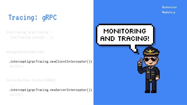 @aiborisov @mykyta_p @aiborisov @mykyta_p Tracing: gRPC GrpcTracing grpcTracing = GrpcTracing.create(...); ManagedChannelB...