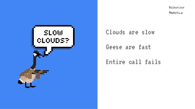 @aiborisov @mykyta_p @aiborisov @mykyta_p Clouds are slow Geese are fast Entire call fails