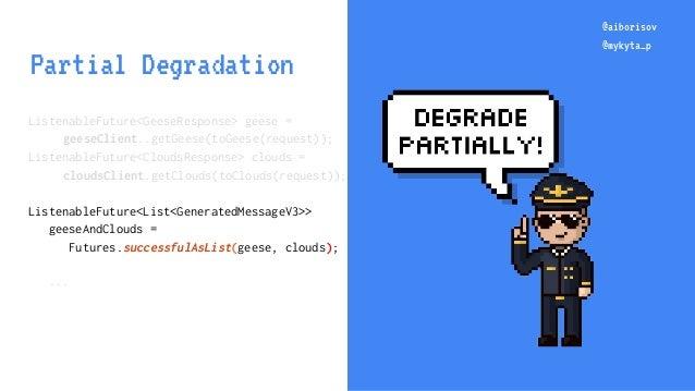 @aiborisov @mykyta_p @aiborisov @mykyta_p Partial Degradation ListenableFuture<GeeseResponse> geese = geeseClient..getGees...