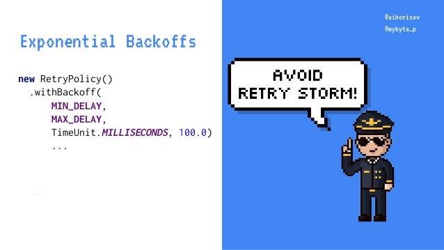 @aiborisov @mykyta_p new RetryPolicy() .withBackoff( MIN_DELAY, MAX_DELAY, TimeUnit.MILLISECONDS, 100.0) ... ... @aiboriso...
