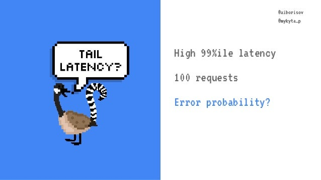 @aiborisov @mykyta_p @aiborisov @mykyta_p High 99%ile latency 100 requests Error probability?