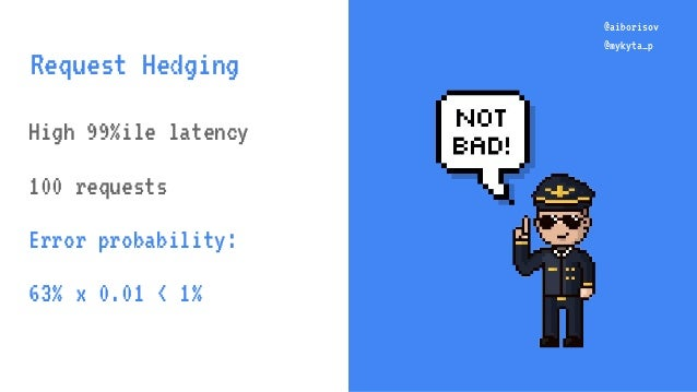 @aiborisov @mykyta_p High 99%ile latency 100 requests Error probability: 63% x 0.01 < 1% @aiborisov @mykyta_p Request Hedg...